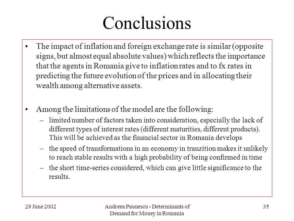 29 June 2002Andreea Paunescu - Determinants of Demand for Money in Romania 35 Conclusions The impact of inflation and foreign exchange rate is similar (opposite signs, but almost equal absolute values) which reflects the importance that the agents in Romania give to inflation rates and to fx rates in predicting the future evolution of the prices and in allocating their wealth among alternative assets.