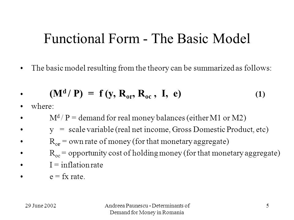 29 June 2002Andreea Paunescu - Determinants of Demand for Money in Romania 5 Functional Form - The Basic Model The basic model resulting from the theory can be summarized as follows: (M d / P) = f (y, R or, R oc, I, e) (1) where: M d / P = demand for real money balances (either M1 or M2) y = scale variable (real net income, Gross Domestic Product, etc) R or = own rate of money (for that monetary aggregate) R oc = opportunity cost of holding money (for that monetary aggregate) I = inflation rate e = fx rate.