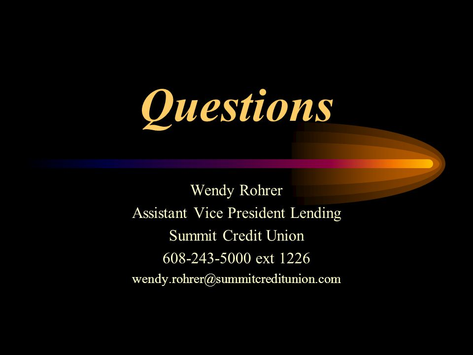 Questions Wendy Rohrer Assistant Vice President Lending Summit Credit Union 608-243-5000 ext 1226 wendy.rohrer@summitcreditunion.com