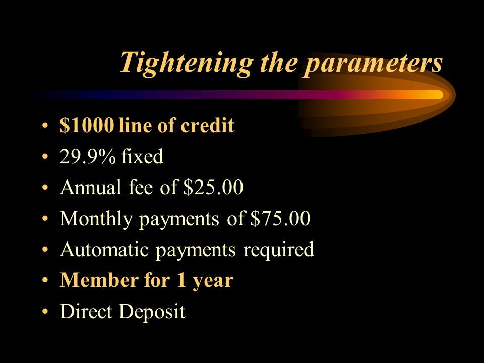Tightening the parameters $1000 line of credit 29.9% fixed Annual fee of $25.00 Monthly payments of $75.00 Automatic payments required Member for 1 year Direct Deposit