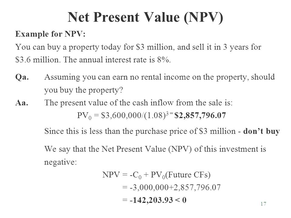 17 Net Present Value (NPV) Example for NPV: You can buy a property today for $3 million, and sell it in 3 years for $3.6 million.
