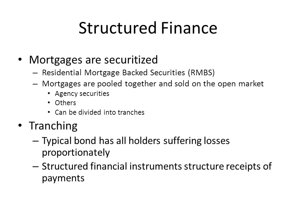 Structured Finance Mortgages are securitized – Residential Mortgage Backed Securities (RMBS) – Mortgages are pooled together and sold on the open market Agency securities Others Can be divided into tranches Tranching – Typical bond has all holders suffering losses proportionately – Structured financial instruments structure receipts of payments