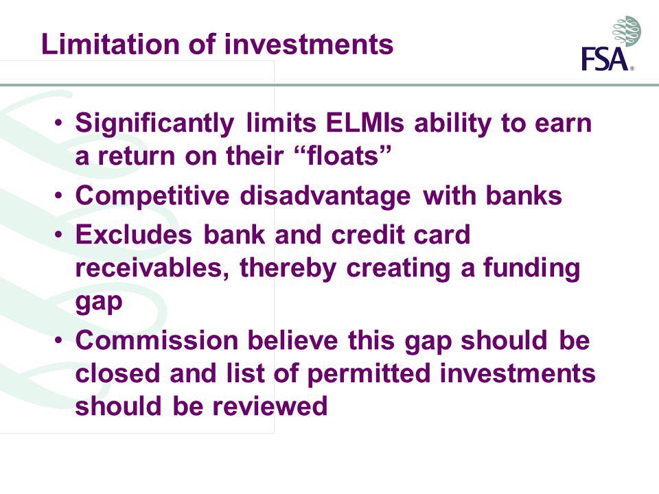 Limitation of investments Significantly limits ELMIs ability to earn a return on their floats Competitive disadvantage with banks Excludes bank and credit card receivables, thereby creating a funding gap Commission believe this gap should be closed and list of permitted investments should be reviewed