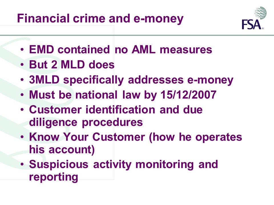 Financial crime and e-money EMD contained no AML measures But 2 MLD does 3MLD specifically addresses e-money Must be national law by 15/12/2007 Customer identification and due diligence procedures Know Your Customer (how he operates his account) Suspicious activity monitoring and reporting