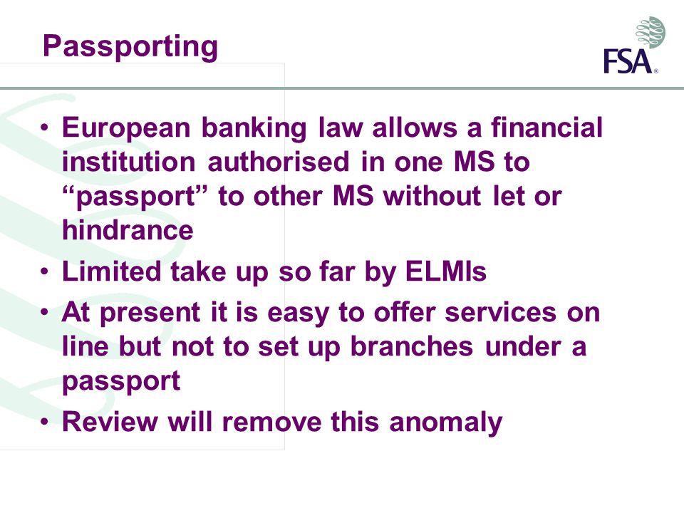 Passporting European banking law allows a financial institution authorised in one MS to passport to other MS without let or hindrance Limited take up so far by ELMIs At present it is easy to offer services on line but not to set up branches under a passport Review will remove this anomaly