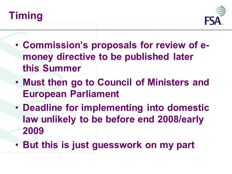 Timing Commissions proposals for review of e- money directive to be published later this Summer Must then go to Council of Ministers and European Parliament Deadline for implementing into domestic law unlikely to be before end 2008/early 2009 But this is just guesswork on my part
