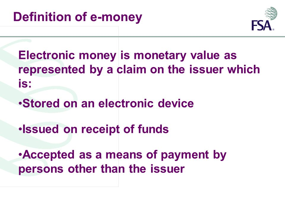 Definition of e-money Electronic money is monetary value as represented by a claim on the issuer which is: Stored on an electronic device Issued on receipt of funds Accepted as a means of payment by persons other than the issuer
