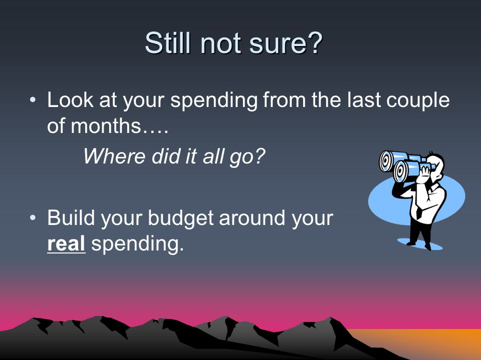Still not sure? Look at your spending from the last couple of months…. Where did it all go? Build your budget around your real spending.
