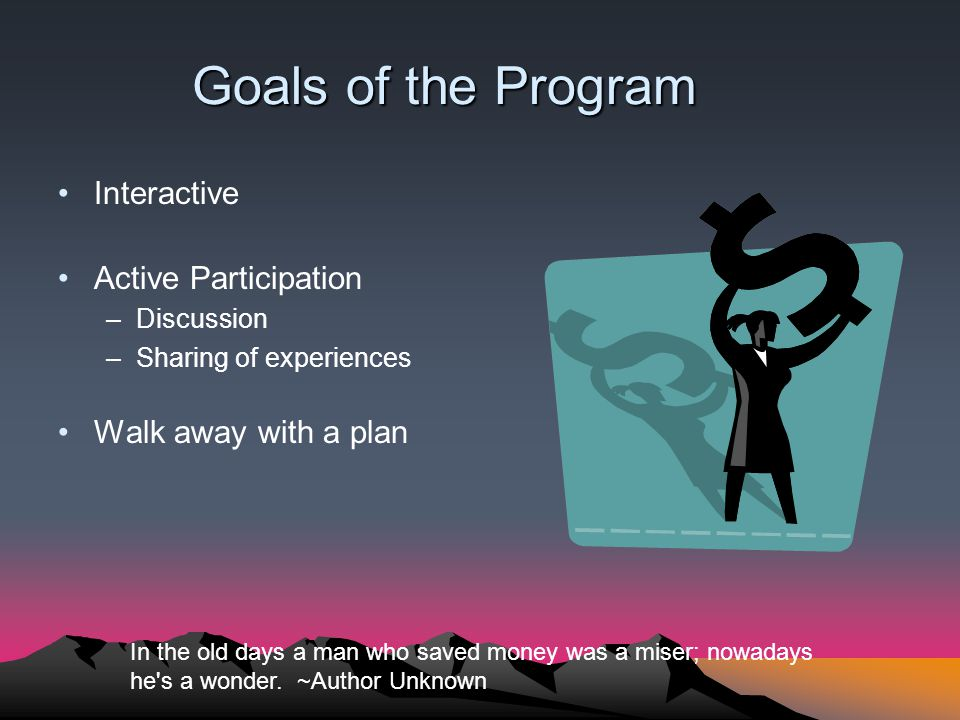 Goals of the Program Interactive Active Participation –Discussion –Sharing of experiences Walk away with a plan In the old days a man who saved money was a miser; nowadays he s a wonder.