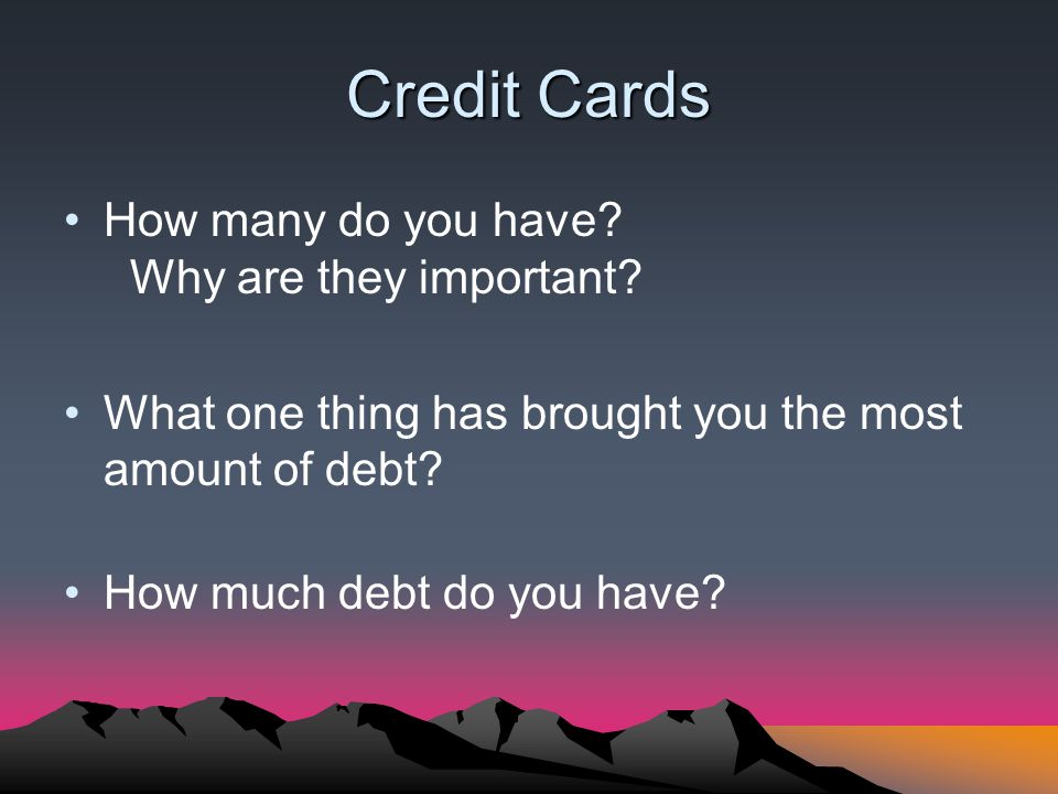Credit Cards How many do you have? Why are they important? What one thing has brought you the most amount of debt? How much debt do you have?