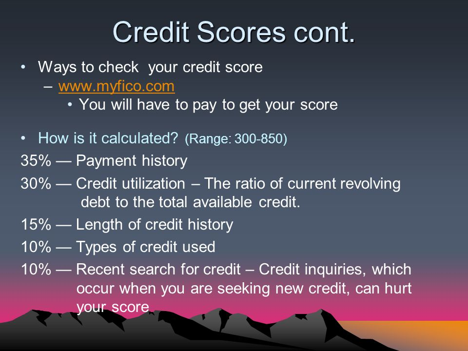 Credit Scores cont. Ways to check your credit score –www.myfico.comwww.myfico.com You will have to pay to get your score How is it calculated? (Range: