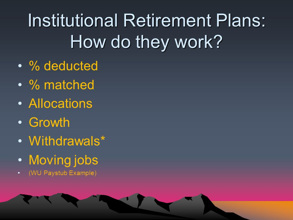 Institutional Retirement Plans: How do they work? % deducted % matched Allocations Growth Withdrawals* Moving jobs (WU Paystub Example)