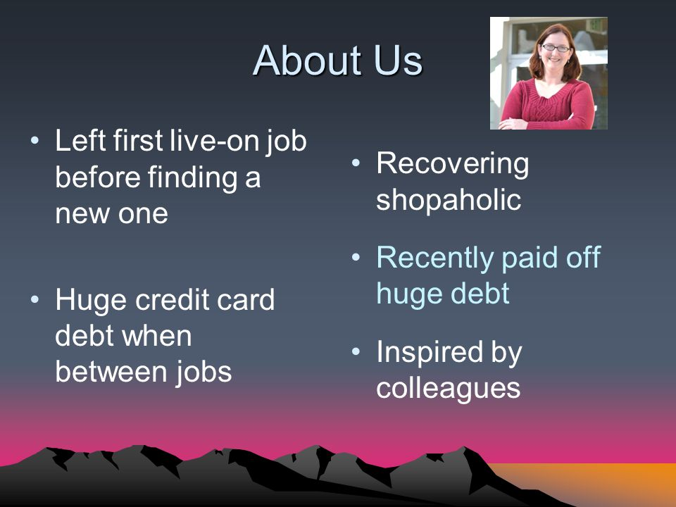 About Us Left first live-on job before finding a new one Huge credit card debt when between jobs Recovering shopaholic Recently paid off huge debt Inspired by colleagues