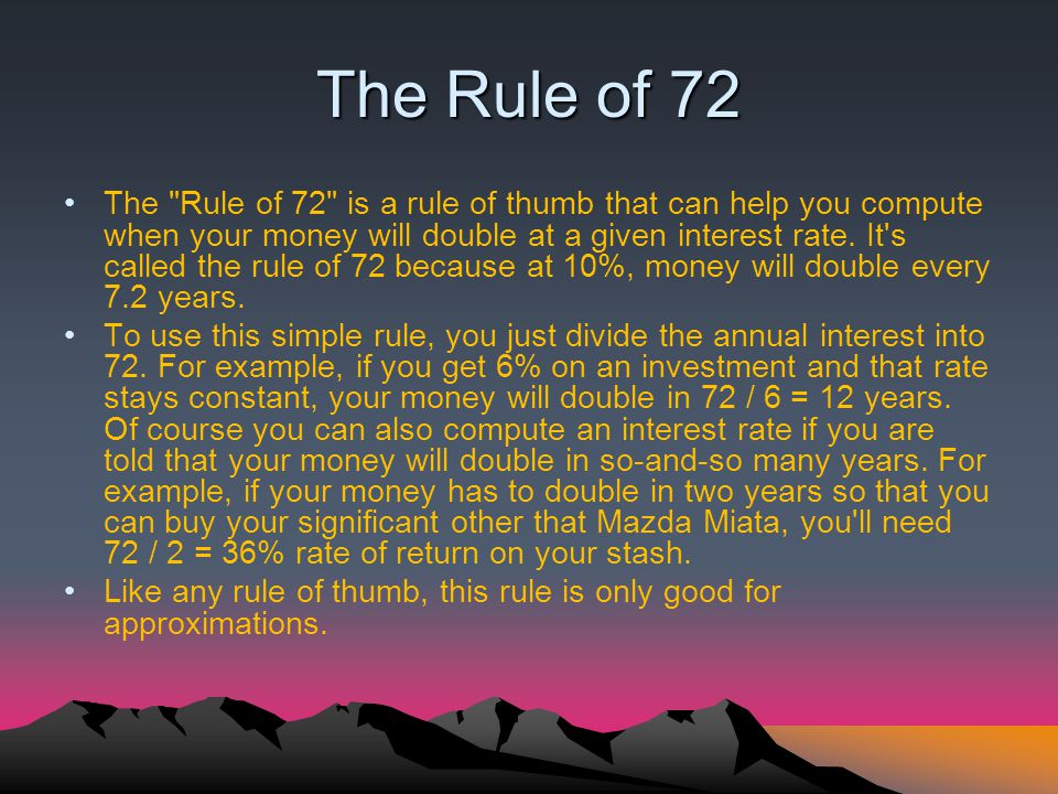 The Rule of 72 The Rule of 72 is a rule of thumb that can help you compute when your money will double at a given interest rate.