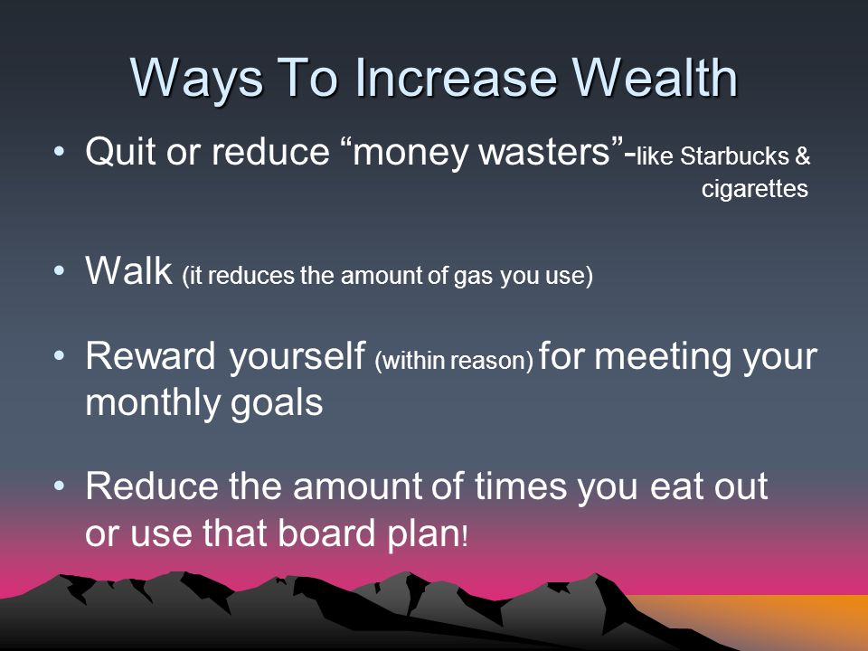 Ways To Increase Wealth Quit or reduce money wasters- like Starbucks & cigarettes Walk (it reduces the amount of gas you use) Reward yourself (within reason) for meeting your monthly goals Reduce the amount of times you eat out or use that board plan !