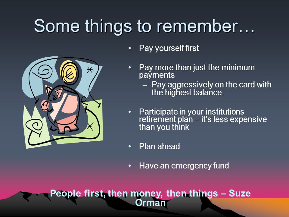 Some things to remember… Pay yourself first Pay more than just the minimum payments –Pay aggressively on the card with the highest balance.
