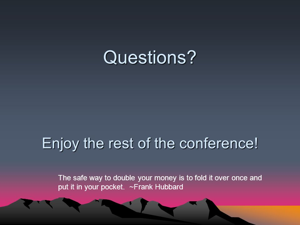 Questions? Enjoy the rest of the conference! The safe way to double your money is to fold it over once and put it in your pocket. ~Frank Hubbard