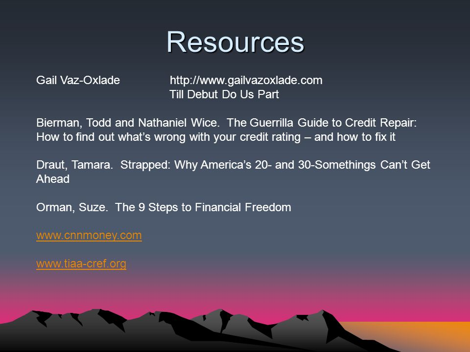Resources Gail Vaz-Oxlade http://www.gailvazoxlade.com Till Debut Do Us Part Bierman, Todd and Nathaniel Wice. The Guerrilla Guide to Credit Repair: H
