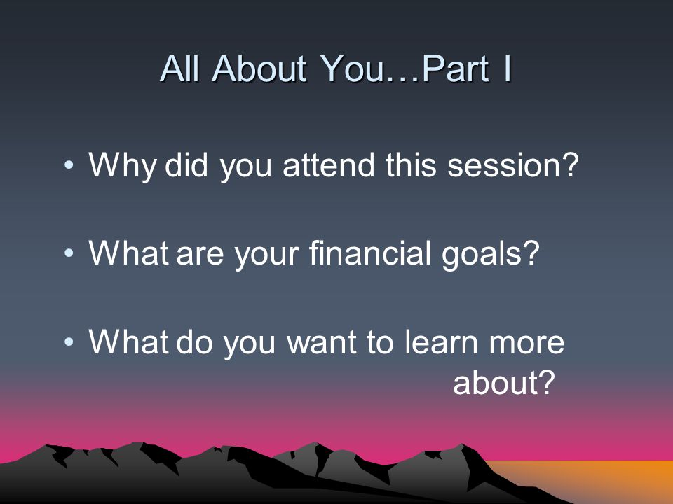 All About You…Part I Why did you attend this session? What are your financial goals? What do you want to learn more about?