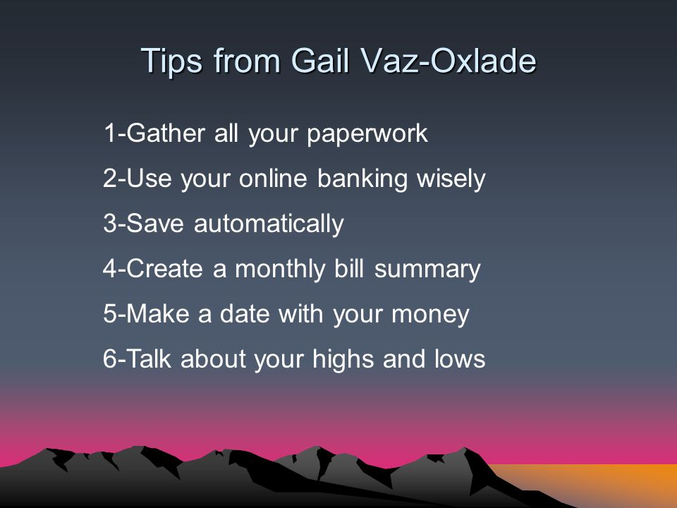 Tips from Gail Vaz-Oxlade 1-Gather all your paperwork 2-Use your online banking wisely 3-Save automatically 4-Create a monthly bill summary 5-Make a date with your money 6-Talk about your highs and lows