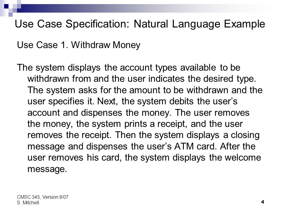 4 CMSC 345, Version 9/07 S. Mitchell Use Case Specification: Natural Language Example Use Case 1. Withdraw Money The system displays the account types
