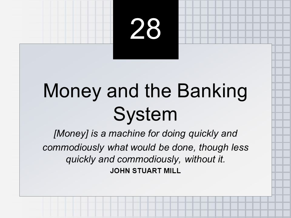 28 Money and the Banking System [Money] is a machine for doing quickly and commodiously what would be done, though less quickly and commodiously, without it.