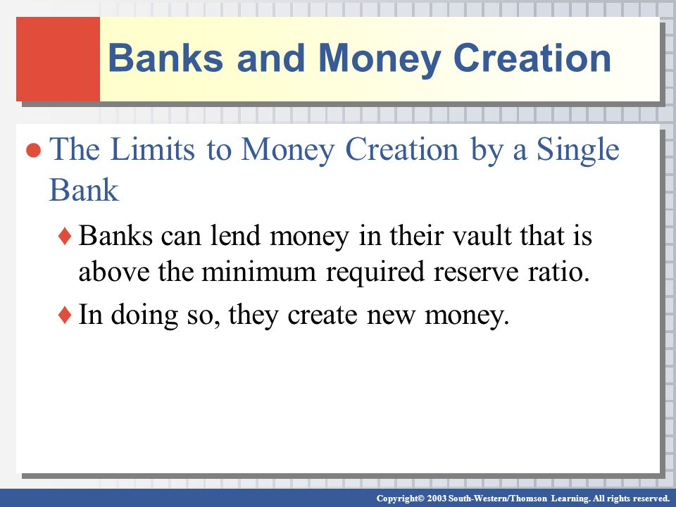Banks and Money Creation The Limits to Money Creation by a Single Bank Banks can lend money in their vault that is above the minimum required reserve
