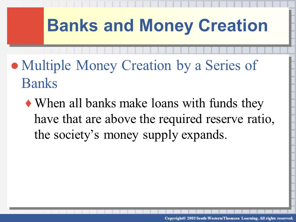 Banks and Money Creation Multiple Money Creation by a Series of Banks When all banks make loans with funds they have that are above the required reserve ratio, the societys money supply expands.
