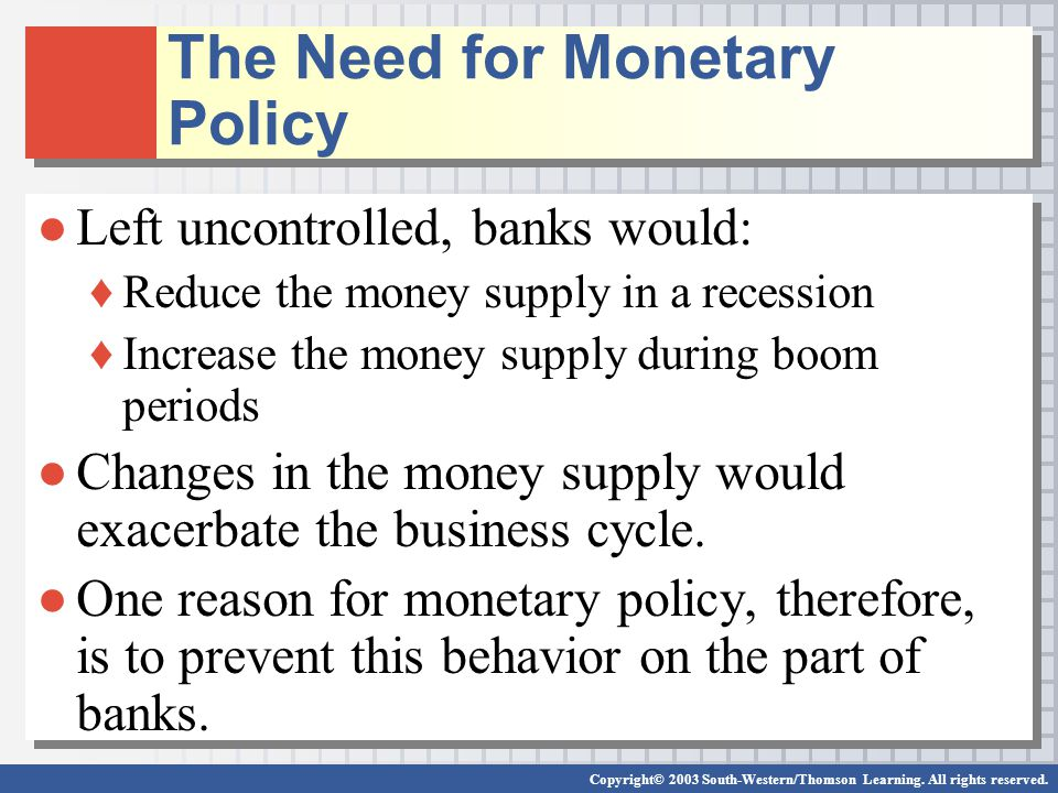 Copyright© 2003 South-Western/Thomson Learning. All rights reserved. The Need for Monetary Policy Left uncontrolled, banks would: Reduce the money sup