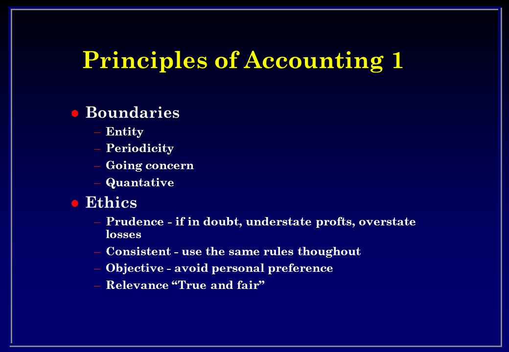 Principles of Accounting 1 l Boundaries – Entity – Periodicity – Going concern – Quantative l Ethics – Prudence - if in doubt, understate profts, overstate losses – Consistent - use the same rules thoughout – Objective - avoid personal preference – Relevance True and fair