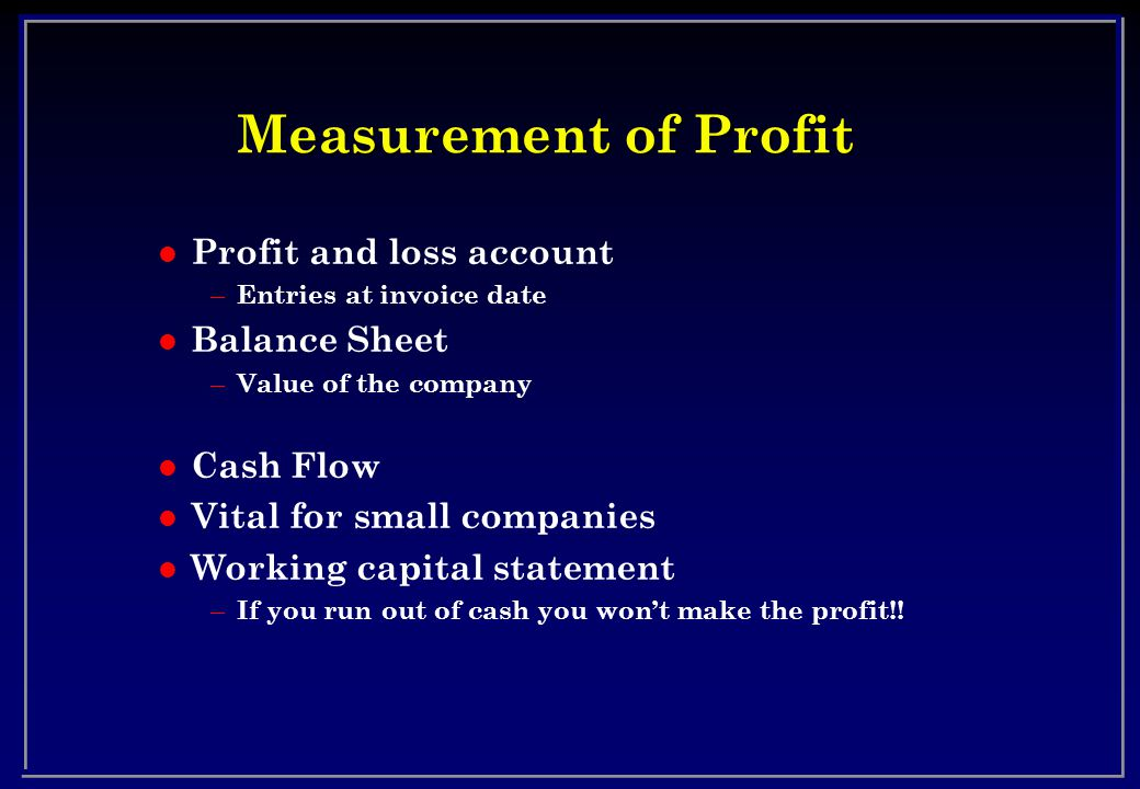Measurement of Profit l Profit and loss account – Entries at invoice date l Balance Sheet – Value of the company l Cash Flow l Vital for small companies l Working capital statement – If you run out of cash you wont make the profit!!