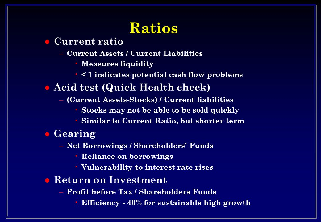Ratios l Current ratio – Current Assets / Current Liabilities Measures liquidity < 1 indicates potential cash flow problems l Acid test (Quick Health check) – (Current Assets-Stocks) / Current liabilities Stocks may not be able to be sold quickly Similar to Current Ratio, but shorter term l Gearing – Net Borrowings / Shareholders Funds Reliance on borrowings Vulnerability to interest rate rises l Return on Investment – Profit before Tax / Shareholders Funds Efficiency - 40% for sustainable high growth