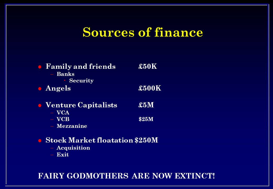 Sources of finance l Family and friends £50K – Banks Security l Angels£500K l Venture Capitalists £5M – VCA – VCB$25M – Mezzanine l Stock Market floatation $250M – Acquisition – Exit FAIRY GODMOTHERS ARE NOW EXTINCT!