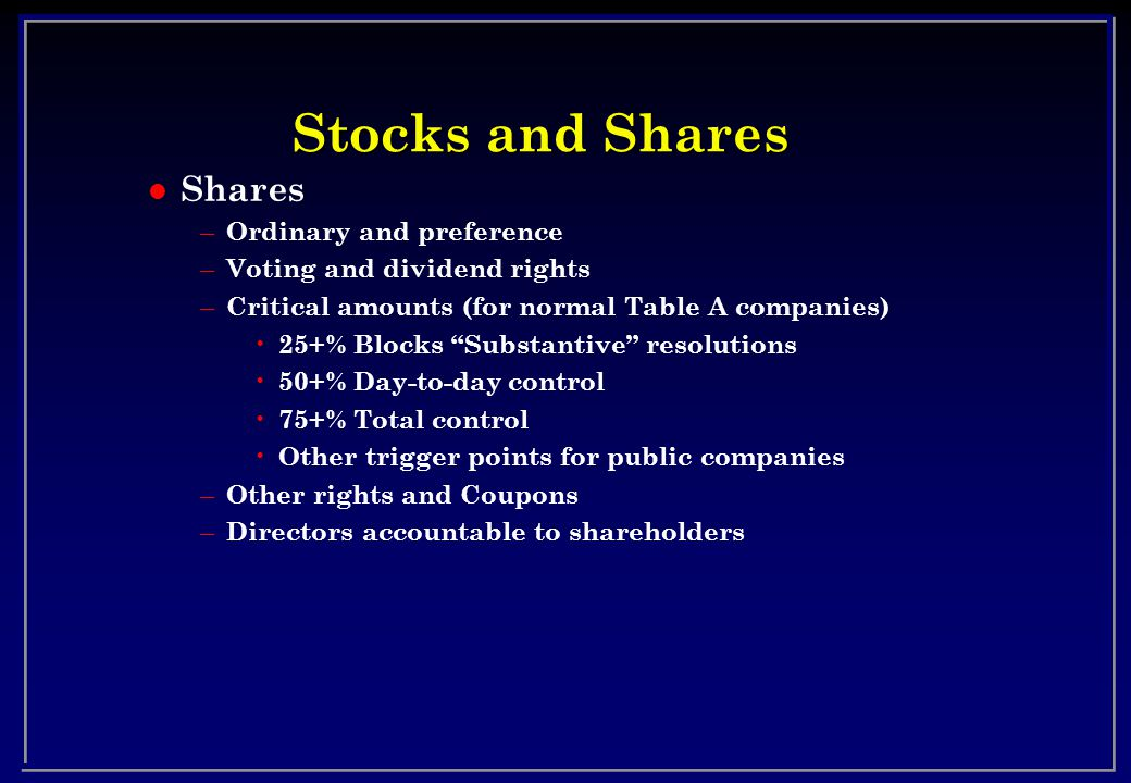 Stocks and Shares l Shares – Ordinary and preference – Voting and dividend rights – Critical amounts (for normal Table A companies) 25+% Blocks Substantive resolutions 50+% Day-to-day control 75+% Total control Other trigger points for public companies – Other rights and Coupons – Directors accountable to shareholders