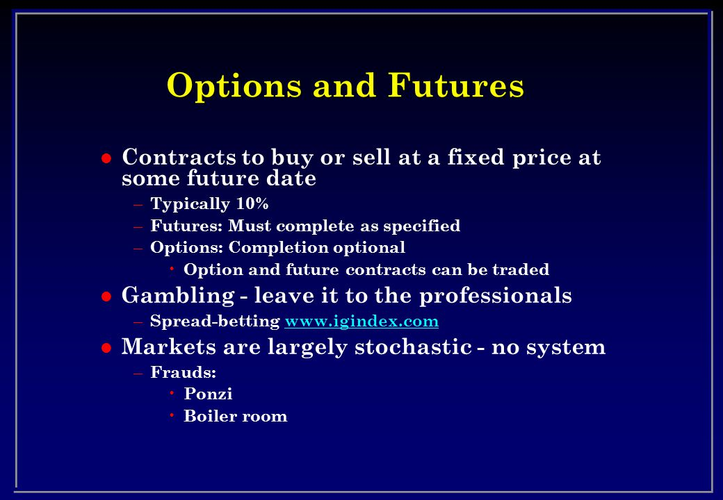 Options and Futures l Contracts to buy or sell at a fixed price at some future date – Typically 10% – Futures: Must complete as specified – Options: Completion optional Option and future contracts can be traded l Gambling - leave it to the professionals – Spread-betting www.igindex.comwww.igindex.com l Markets are largely stochastic - no system – Frauds: Ponzi Boiler room