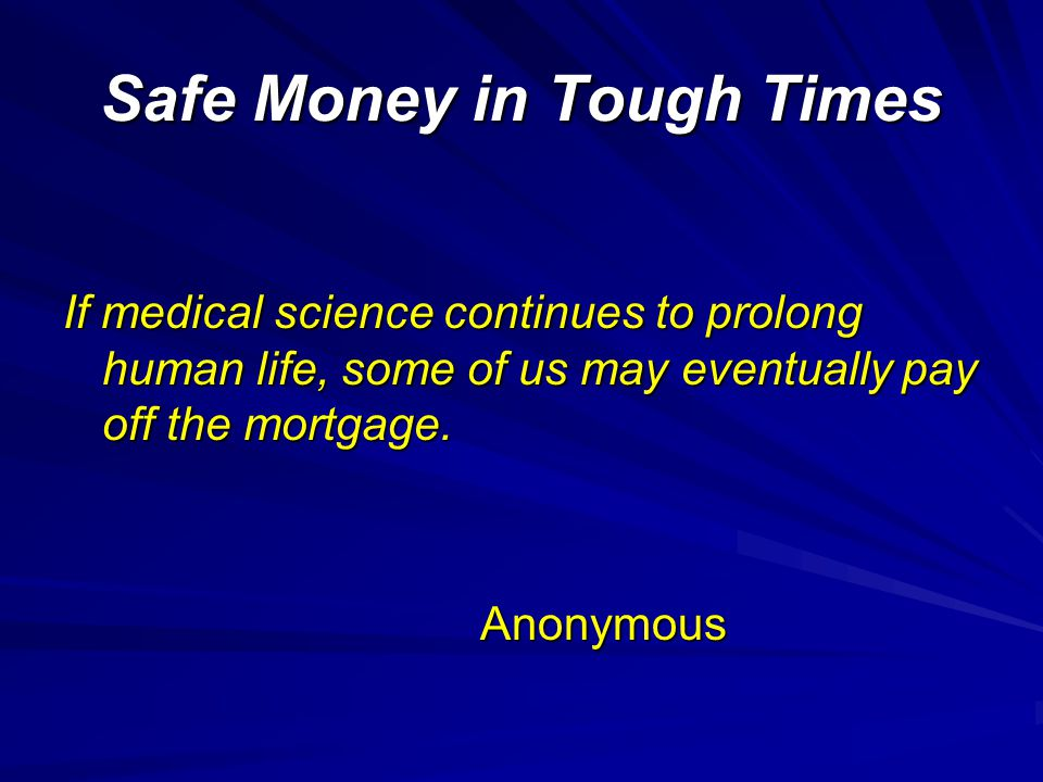 Safe Money in Tough Times If medical science continues to prolong human life, some of us may eventually pay off the mortgage.
