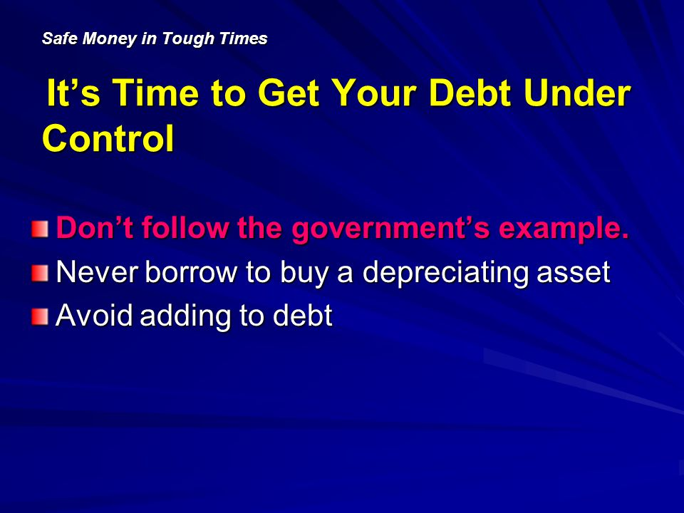 Safe Money in Tough Times Its Time to Get Your Debt Under Control Dont follow the governments example.