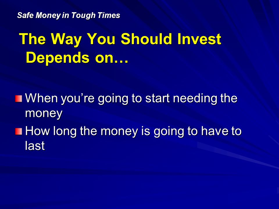 Safe Money in Tough Times The Way You Should Invest Depends on… When youre going to start needing the money How long the money is going to have to last