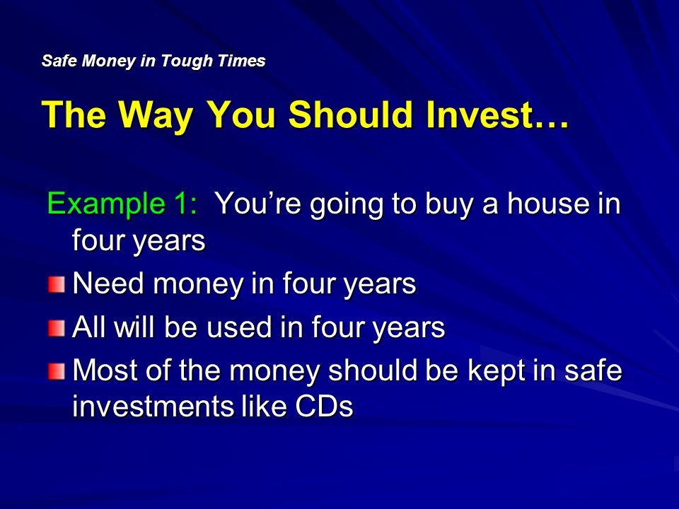 Safe Money in Tough Times The Way You Should Invest… Example 1: Youre going to buy a house in four years Need money in four years All will be used in four years Most of the money should be kept in safe investments like CDs