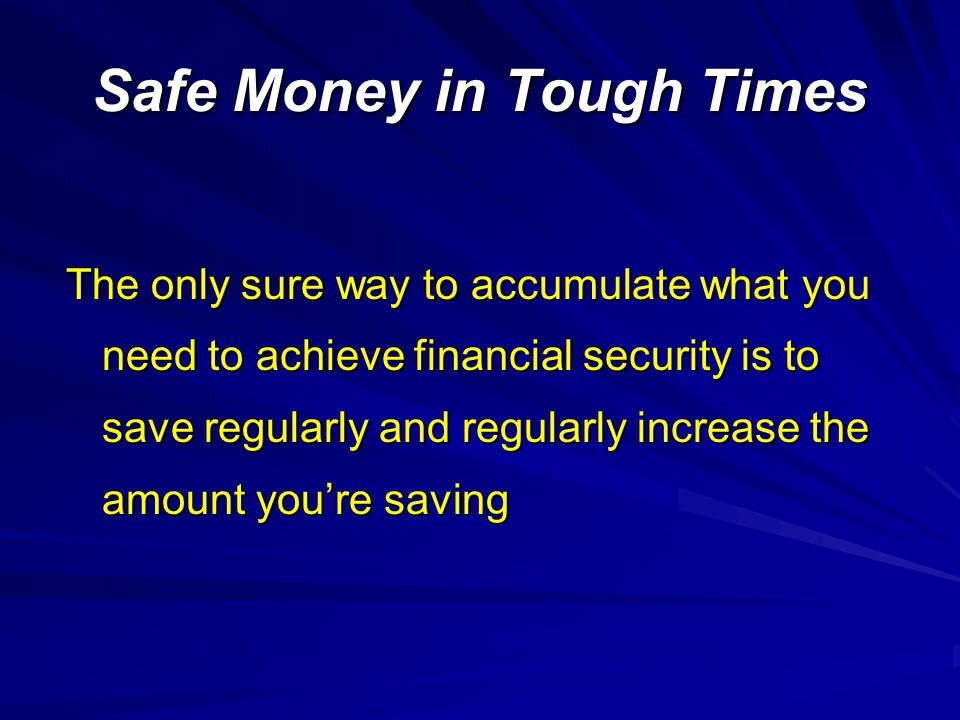 Safe Money in Tough Times The only sure way to accumulate what you need to achieve financial security is to save regularly and regularly increase the amount youre saving