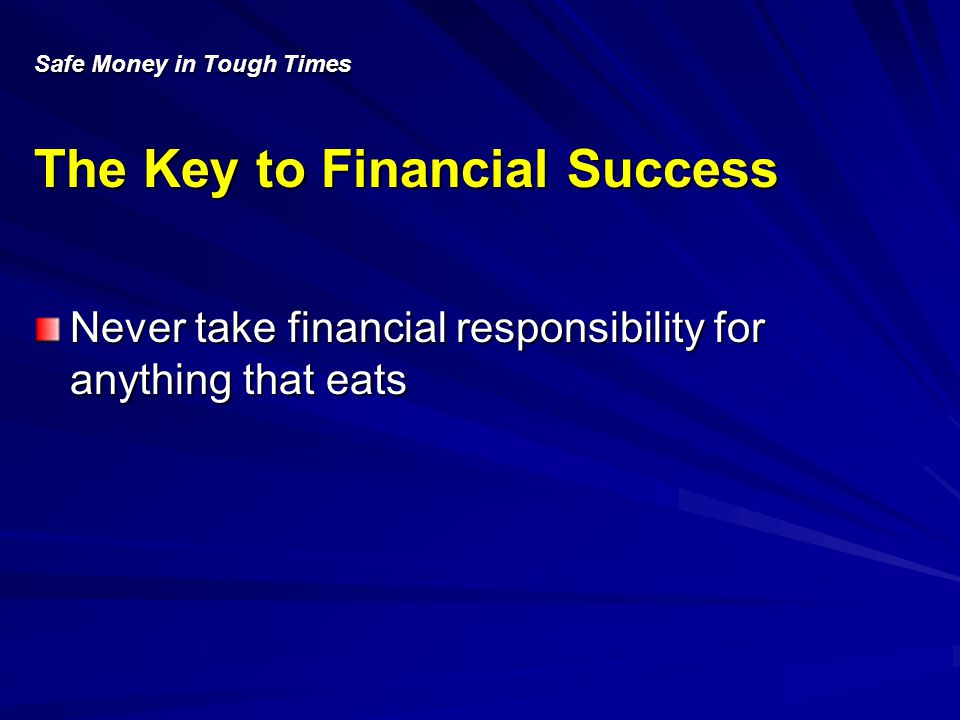 Safe Money in Tough Times The Key to Financial Success Never take financial responsibility for anything that eats