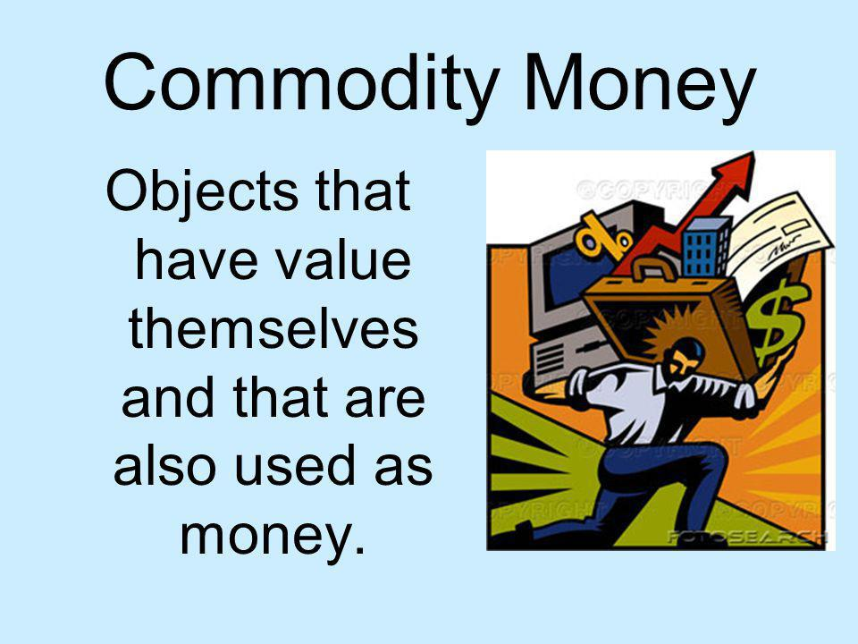 Commodity Money Objects that have value themselves and that are also used as money.