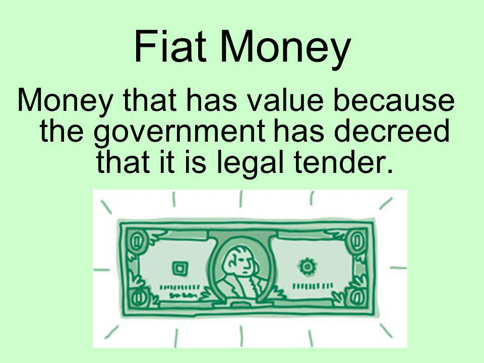 Fiat Money Money that has value because the government has decreed that it is legal tender.