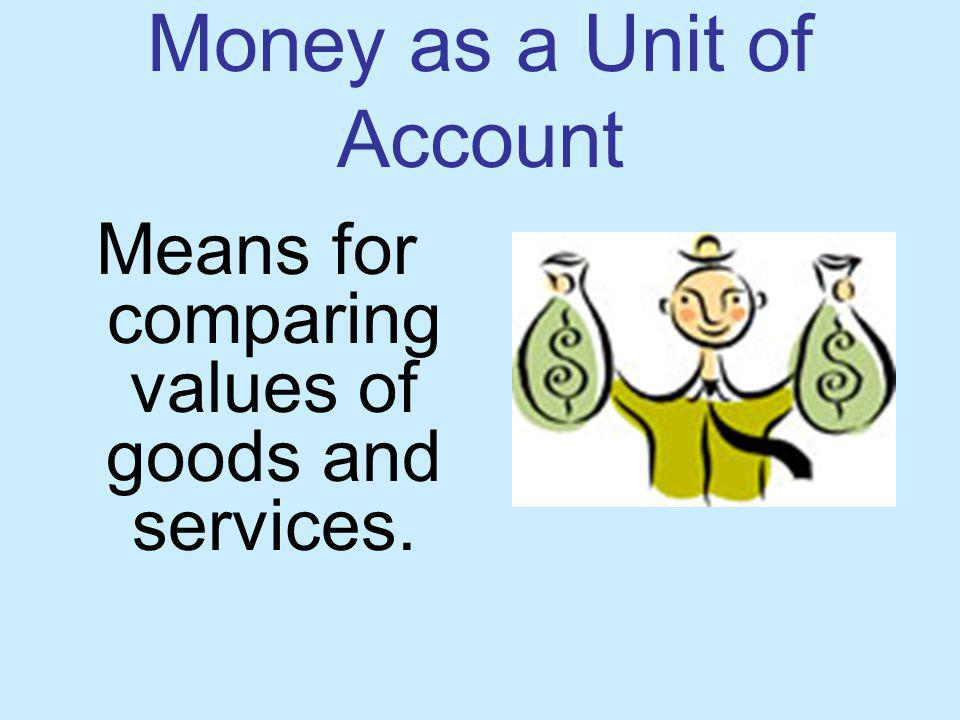 Money as a Unit of Account Means for comparing values of goods and services.