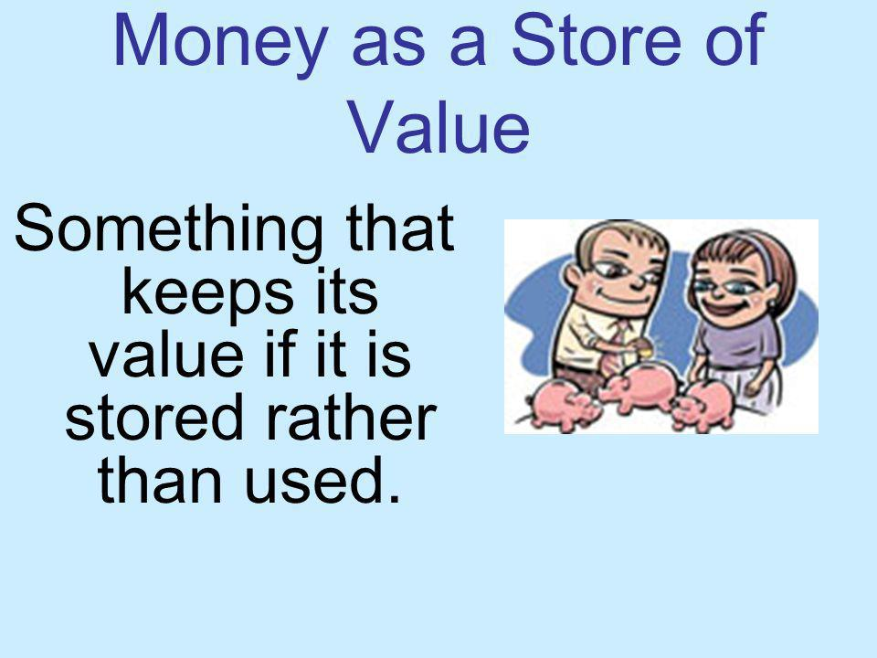 Money as a Store of Value Something that keeps its value if it is stored rather than used.