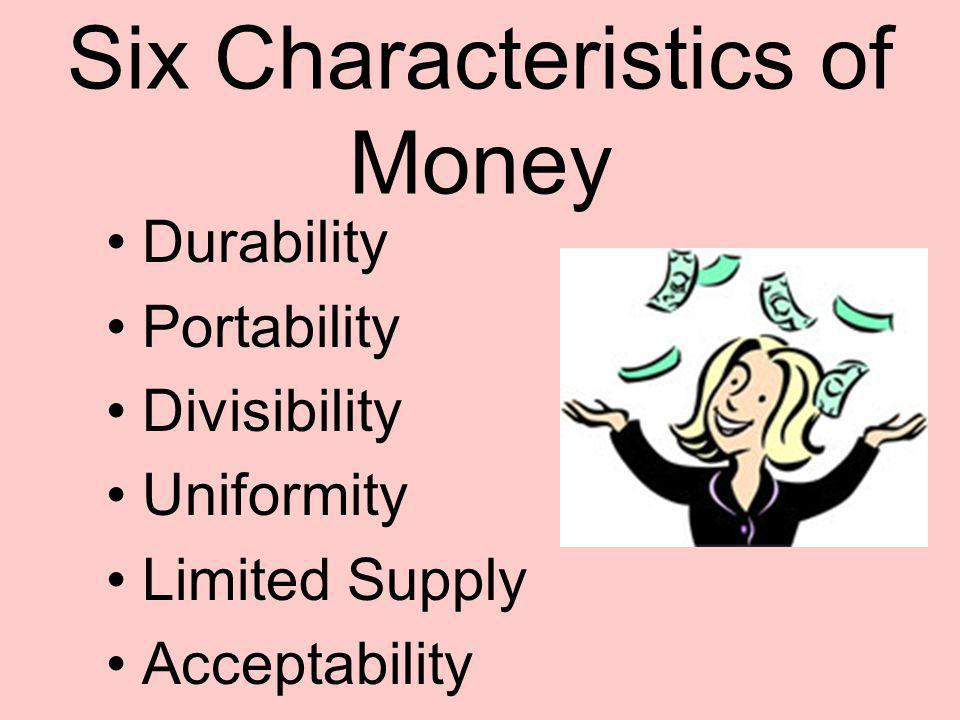 Six Characteristics of Money Durability Portability Divisibility Uniformity Limited Supply Acceptability
