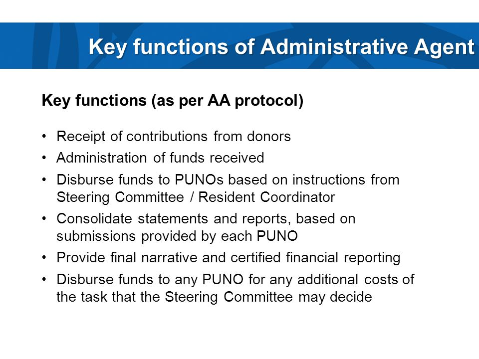 Key functions of Administrative Agent Key functions (as per AA protocol) Receipt of contributions from donors Administration of funds received Disburse funds to PUNOs based on instructions from Steering Committee / Resident Coordinator Consolidate statements and reports, based on submissions provided by each PUNO Provide final narrative and certified financial reporting Disburse funds to any PUNO for any additional costs of the task that the Steering Committee may decide