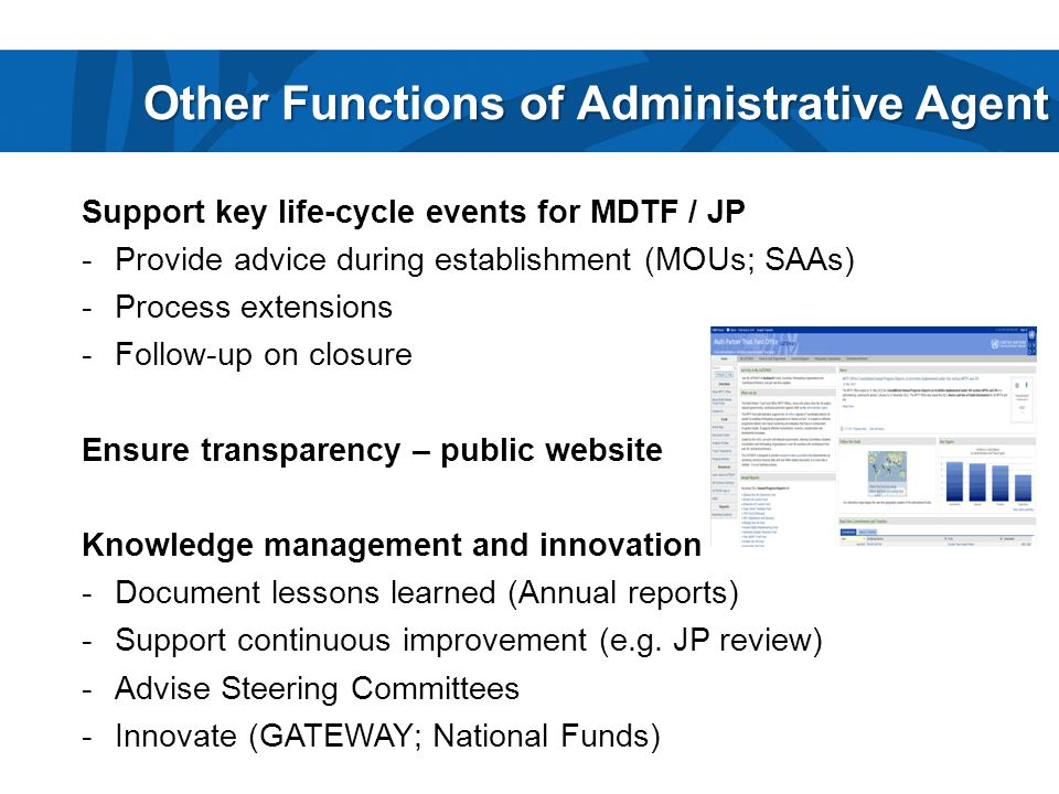 Other Functions of Administrative Agent Support key life-cycle events for MDTF / JP -Provide advice during establishment (MOUs; SAAs) -Process extensions -Follow-up on closure Ensure transparency – public website Knowledge management and innovation -Document lessons learned (Annual reports) -Support continuous improvement (e.g.