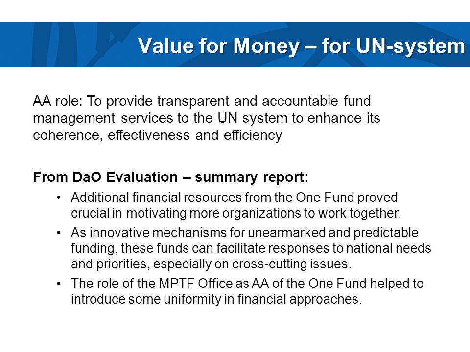 Value for Money – for UN-system AA role: To provide transparent and accountable fund management services to the UN system to enhance its coherence, effectiveness and efficiency From DaO Evaluation – summary report: Additional financial resources from the One Fund proved crucial in motivating more organizations to work together.