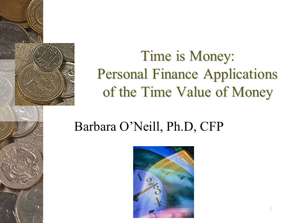1 Time is Money: Personal Finance Applications of the Time Value of Money Barbara ONeill, Ph.D, CFP